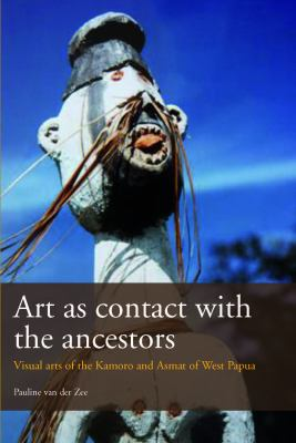 Art as Contact with the Ancestors: The Visual Arts of the Kamoro and Asmat of Western Papua 9789068326444