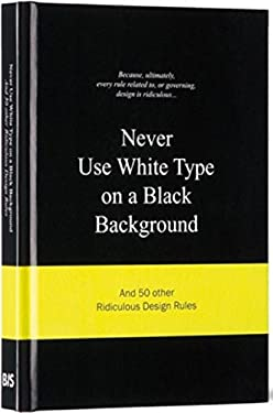 Never Use White Type on a Black Background: And 50 Other Ridiculous Design Rules 9789063692070