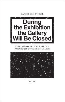 During the Exhibition the Gallery Will Be Closed: Contemporary Art and the Paradoxes of Conceptualism 9789078088561