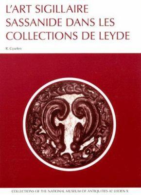 L'Art Sigillaire Sassanide Dans Les Collections de Leyde: Catalogue Des Sceaux Et Bulles Sassinides Du Rijksmuseum Het Koninklijk Penningkabinet, Du N 9789071201141