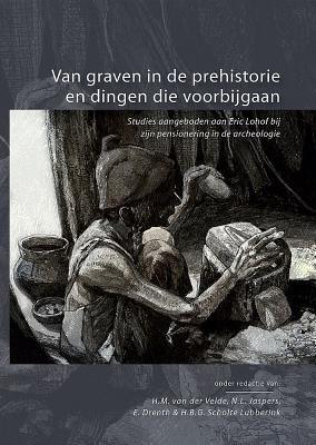 Van Graven in de Prehistorie En Dingen Die Voorbijgaan. Studies Aangeboden Aan Eric Lohof 9789088900808