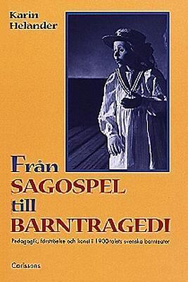 Fran Sagospel Till Barntragedi: Pedagogik, Forstroelse Och Konst I 1900-Talets Svenska Barnteater 9789172038042