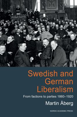 Swedish and German Liberalism: From Factions to Parties 1860-1920 9789185509546