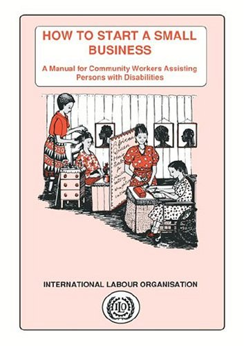 How to Start a Small Business: A Manual for Community Workers Assisting Persons with Disabilities 9789221096092