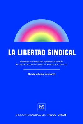 La  Libertad Sindical. Recopilacisn de Decisiones y Principios del Comiti de Libertad Sindical del Consejo de Administracisn de la Oit. Cuarta Edicisn 9789223094560