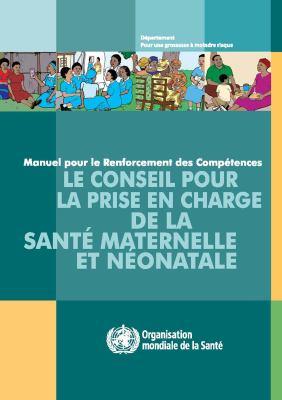 Le Conseil Pour la Prise En Charge de la Sante Maternelle Et Neonatale: Manuel Pour le Renforcement Des Competences 9789242547627