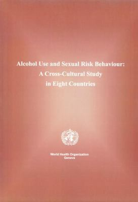 Alcohol Use and Sexual Risk Behaviour: A Cross-Cultural Study in Eight Countries 9789241562898