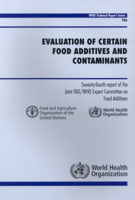 Evaluation of Certain Food Additives and Contaminants: Seventy-Fourth Report of the Joint Fao/Who Expert Committee on Food Additives 9789241209663