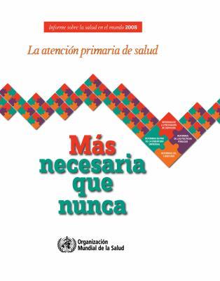 Informe Sobre La Salud En El Mundo 2008: La Atenci N Primaria de Salud - M S Necesaria Que Nunca 9789243563732