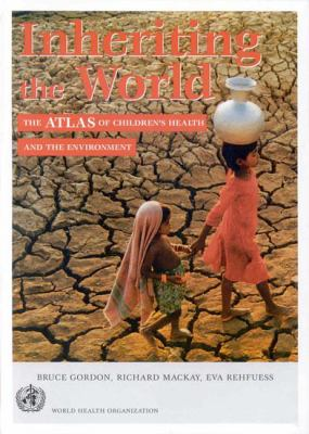Inheriting the World: The Atlas of Children's Health and the Environment 9789241591560