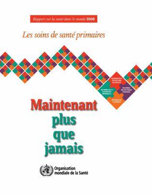 Rapport Sur La Sant Dans Le Monde 2008: Les Soins de Sant Primaires: Maintenant Plus Que Jamais 9789242563733