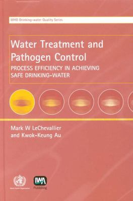 Water Treatment and Pathogen Control: Process Efficiency in Achieving Safe Drinking-Water 9789241562553
