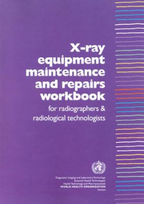 X-Ray Equipment Maintenance and Repairs Workbook for Radiographers and Radiological Technologists 9789241591638