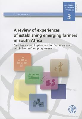Review of Experiences of Establishing Emerging Farmers in South Africa (A). Case Lessons and Implications for Farmer Support Within Land Reform Progra 9789251064900