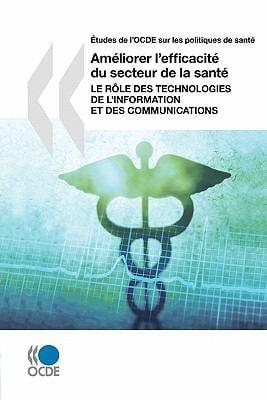 Etudes de L'Ocde Sur Les Politiques de Sante Ameliorer L'Efficacite Du Secteur de La Sante: Le Role Des Technologies de L'Information Et Des Communica