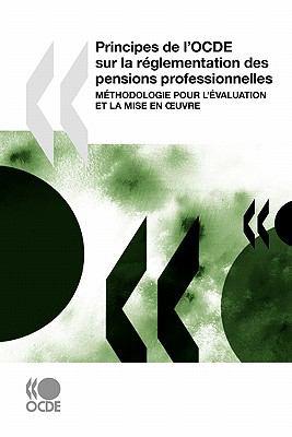 Principes de L'Ocde Sur La R Glementation Des Pensions Professionnelles: M Thodologie Pour L' Valuation Et La Mise En Uvre 9789264086371