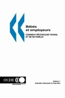 Bebes Et Employeurs - Comment Reconcilier Travail Et Vie de Famille (Volume 1): Australie, Danemark Et Pays-Bas 9789264298439