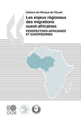 Cahiers de L'Afrique de L'Ouest Les Enjeux Rgionaux Des Migrations Ouest-Africaines: Perspectives Africaines Et Europennes 9789264056022