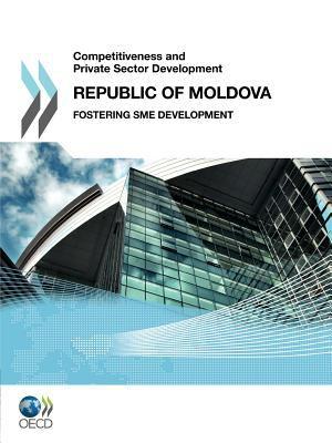 Competitiveness and Private Sector Development Competitiveness and Private Sector Development: Republic of Moldova 2011: Fostering Sme Development 9789264097728