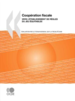 Coopration Fiscale 2008: Vers L'Tablissement de Rgles Du Jeu Quitables: Evaluation Par Le Forum Mondial Sur La Fiscalit 9789264049628