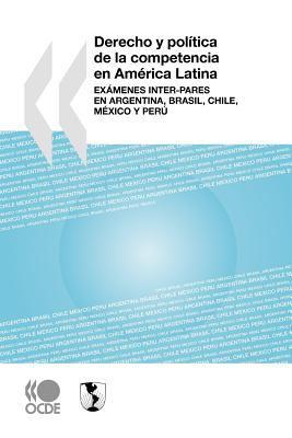 Derecho y Poltica de La Competencia En Amrica Latina: Exmenes Inter-Pares En Argentina, Brasil, Chile, Mxico y Per 9789264012219