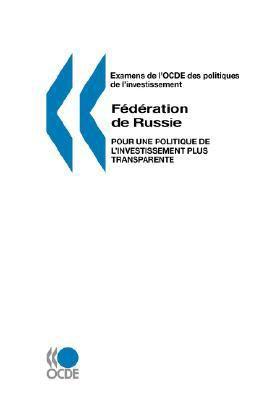 Examens de L'Ocde Des Politiques de L'Investissement Federation de Russie: Pour Une Politique de L'Investissement Plus Transparente 9789264025943