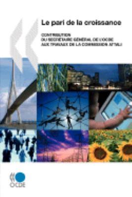Le Pari de La Croissance: Contribution Du Secretaire General de L'Ocde Aux Travaux de La Commission Attali 9789264040861