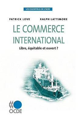 Les Essentiels de L'Ocde Le Commerce International: Libre, Quitable Et Ouvert? 9789264060272