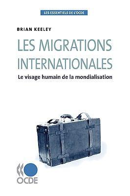 Les Essentiels de L'Ocde Les Migrations Internationales: Le Visage Humain de La Mondialisation 9789264055797