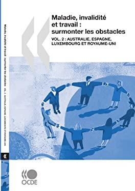 Maladie, Invalidit Et Travail: Surmonter Les Obstacles (Vol. 2): Australie, Espagne, Luxembourg Et Royaume-Uni 9789264038172