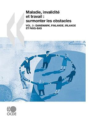 Maladie, Invalidit Et Travail: Surmonter Les Obstacles (Vol. 3): Danemark, Finlande, Irlande Et Pays-Bas 9789264049864