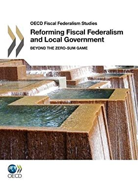OECD Fiscal Federalism Studies Reforming Fiscal Federalism and Local Government: Beyond the Zero-Sum Game 9789264098411