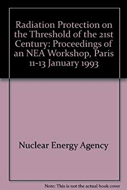 Radiation Protection on the Threshold of the 21st Century/LA Radioprotection Au Seuil Du Xxi Siecle: Proceedings of an Nea Workshop, Paris, 11-13 Ja - Nuclear Energy Agency