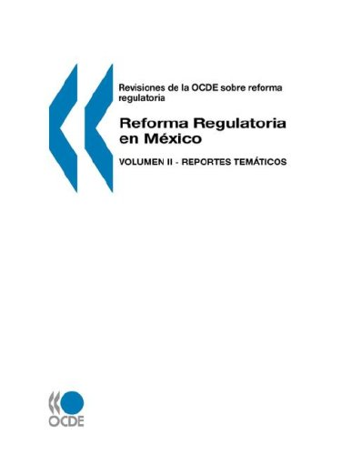 Revisiones de La Ocde Sobre Reforma Regulatoria Reforma Regulatoria En Mexico: Volumen II - Reportes Temticos 9789264476622