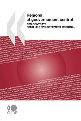 Rgions Et Gouvernement Central: Des Contrats Pour Le Dveloppement Rgional 9789264007468