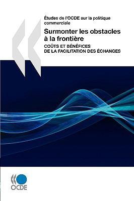 Etudes de L'Ocde Sur La Politique Commerciale Surmonter Les Obstacles La Frontire: Cots Et Bnfices de La Facilitation Des Changes 9789264056961