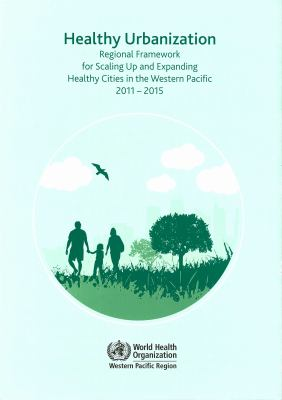 Healthy Urbanization: Regional Framework for Scaling Up and Expanding Healthy Cities in the Western Pacific 2011-2015 9789290615330
