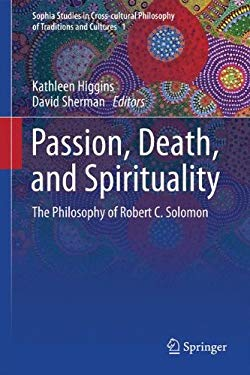 Passion, Death, and Spirituality: The Philosophy of Robert C. Solomon 9789400746497