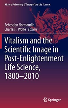 Vitalism and the Scientific Image in Post-Enlightenment Life Science, 1800-2010 9789400724440