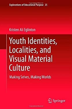 Youth Identities, Localities, and Visual Material Culture: Making Selves, Making Worlds 9789400748569