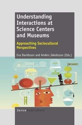 Understanding Interactions at Science Centers and Museums: Approaching Sociocultural Perspectives 9789460917233