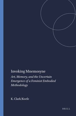 Invoking Mnemosyne: Art, Memory, and the Uncertain Emergence of a Feminist Embodied Methodology 9789460912290