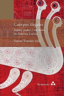 Cuerpos ilegales. Sujeto, poder y escritura en Amrica Latina (Spanish Edition)