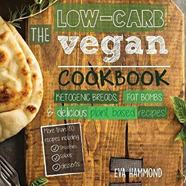 The Low Carb Vegan Cookbook: Ketogenic Breads, Fat Bombs & Delicious Plant Based Recipes (Ketogenic Vegan Book)