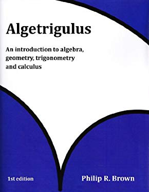 Algetrigulus: An Introduction to Algebra, Geometry, Trigonometry and Calculus - Philip R. Brown
