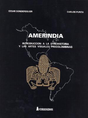 Amerindia: Introduccion a la Etnohistoria y las Artes Visuales Precolombinas: Norteamerica, Mesoamerica, Centroamerica, Surameric 9789500511797