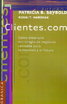 Clientes.Com: Como Crear una Estrategia de Negocios Rentable Para la Internet y el Futuro = Customers.Com 9789506412999