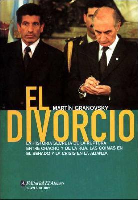 El Divorcio: La Historia Secreta de La Ruptura Entre Chacho y de La Rua, Las Coimas En El Senado y La Crisis En La Alianza 9789500263566