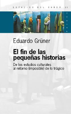El Fin de Las Pequenas Historias: de Los Estudios Culturales Al Retorno (Imposible) de Lo Tragico 9789501265255