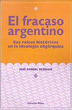 El Fracaso Argentino: Sus Raices Historicas en la Ideologia Oligarquica 9789507861437
